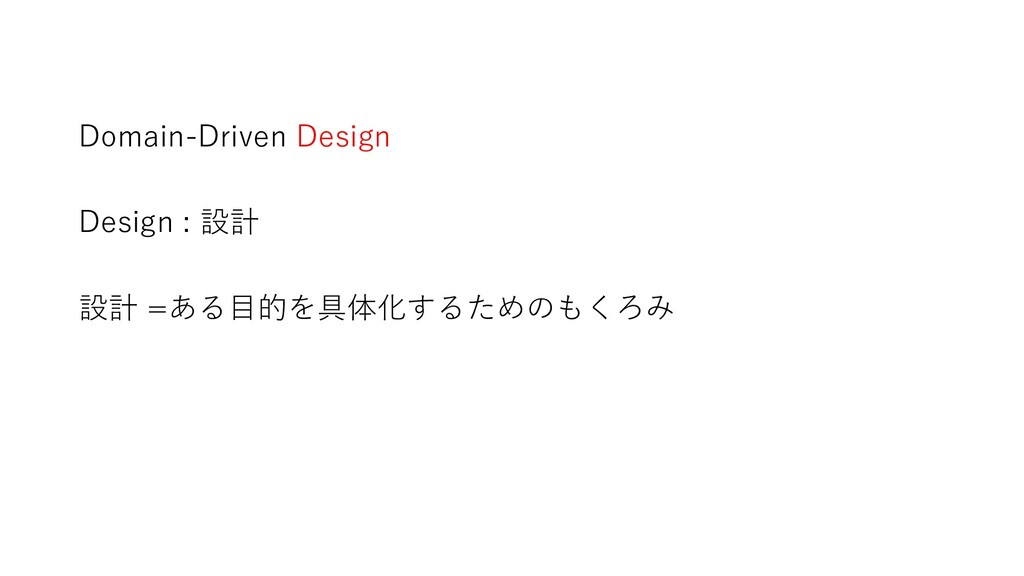 Domain-Driven Design Design : 設計 設計 =ある目的を具体化する...