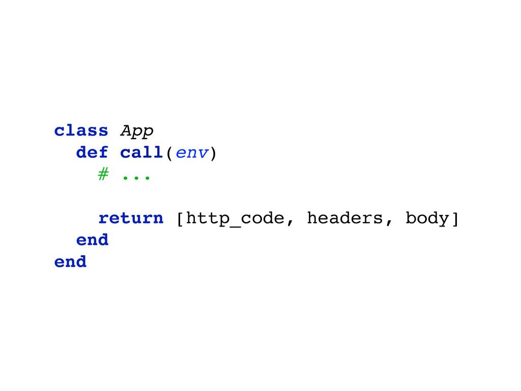 class App def call(env) # ... return [http_code...