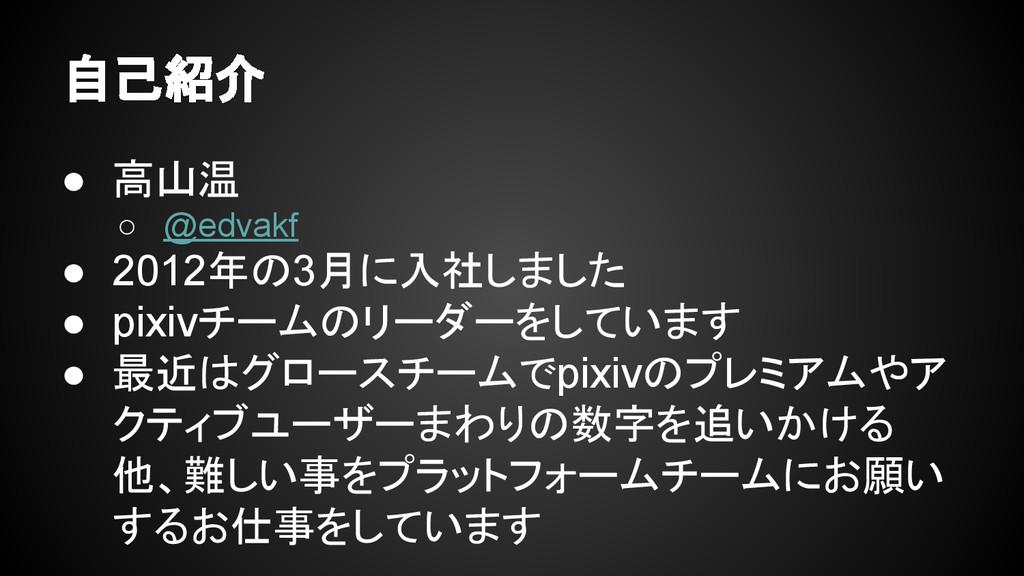 自己紹介 ● 高山温 ○ @edvakf ● 2012年の3月に入社しました ● pixivチ...