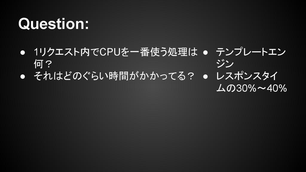 Question: ● 1リクエスト内でCPUを一番使う処理は 何? ● それはどのぐらい時間...