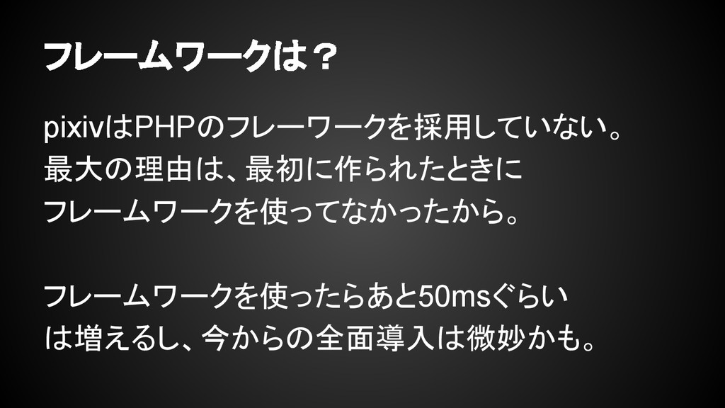 フレームワークは? pixivはPHPのフレーワークを採用していない。 最大の理由は、最初に作...