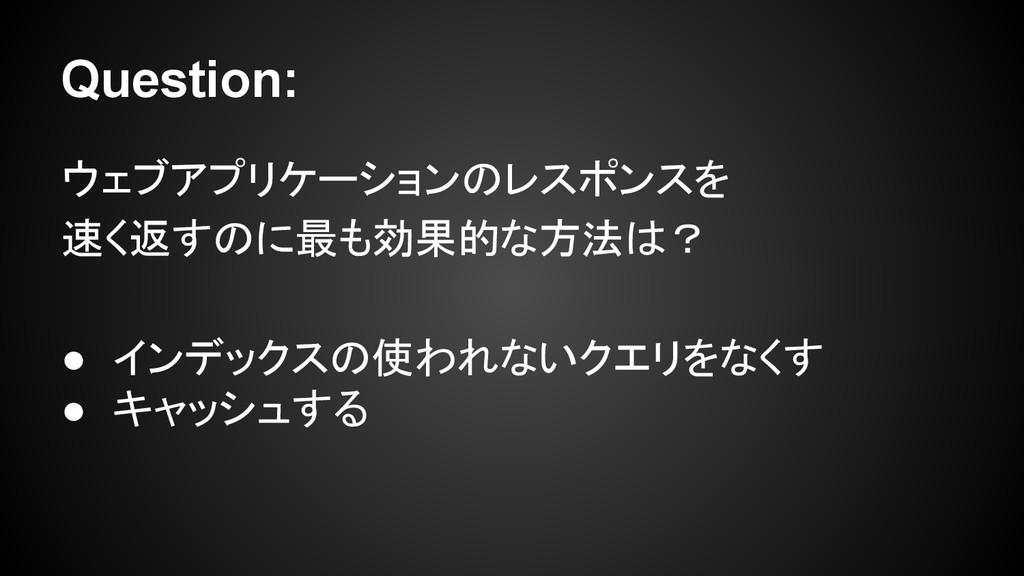 Question: ウェブアプリケーションのレスポンスを 速く返すのに最も効果的な方法は? ●...
