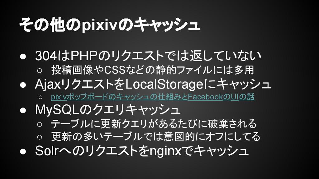 その他のpixivのキャッシュ ● 304はPHPのリクエストでは返していない ○ 投稿画像や...