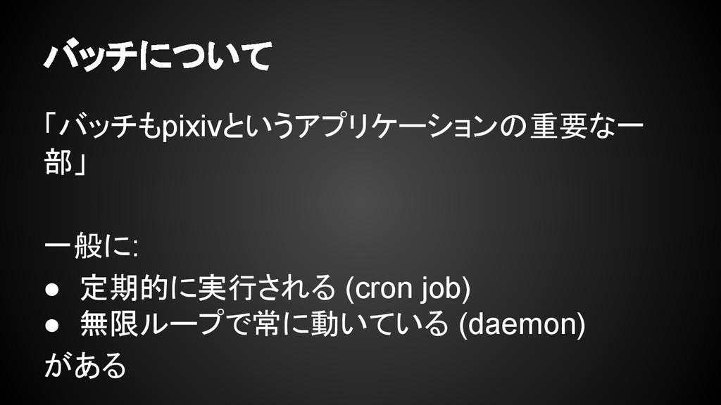 バッチについて 「バッチもpixivというアプリケーションの重要な一 部」 一般に: ● 定期...