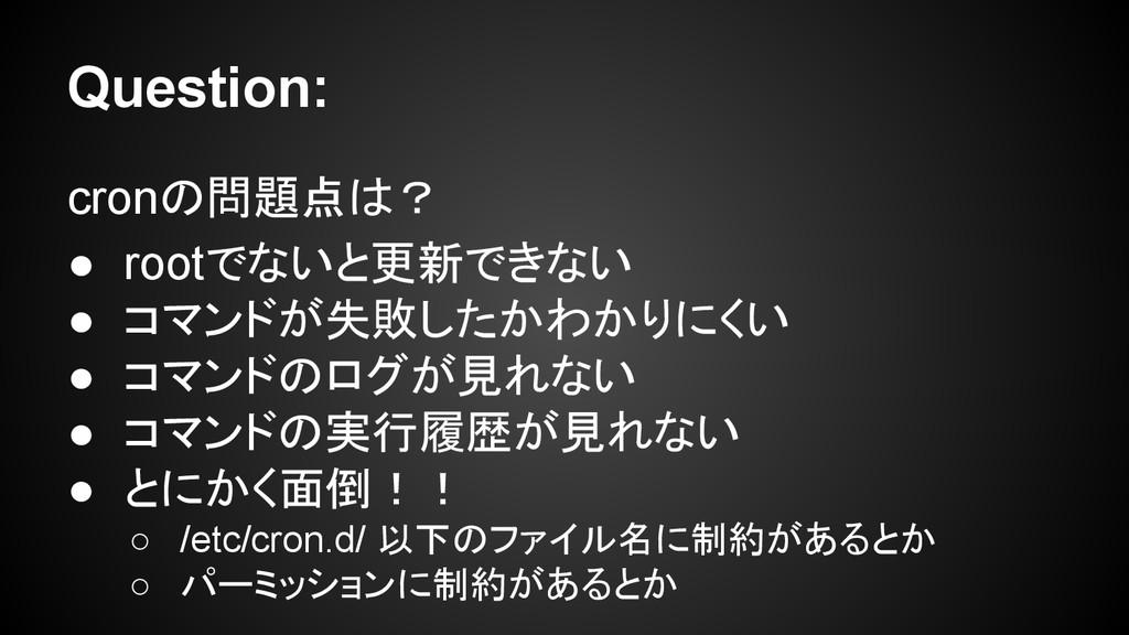 Question: cronの問題点は? ● rootでないと更新できない ● コマンドが失敗...