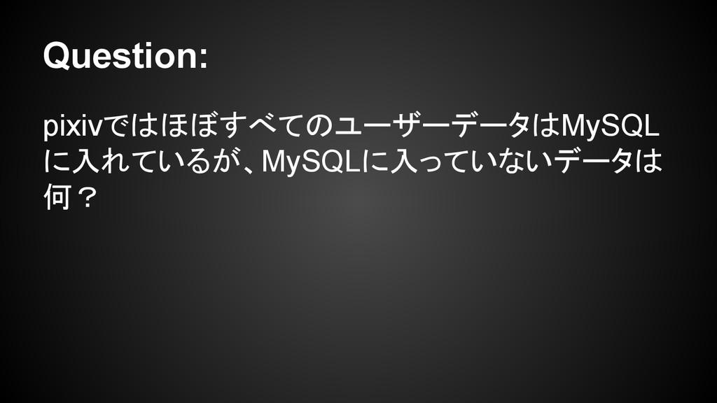 Question: pixivではほぼすべてのユーザーデータはMySQL に入れているが、My...