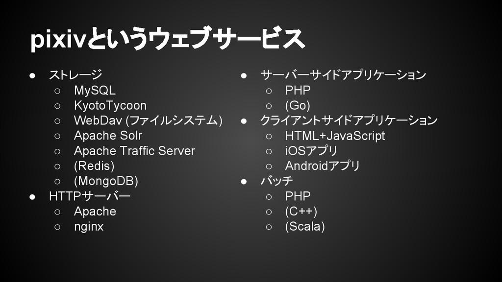 pixivというウェブサービス ● ストレージ ○ MySQL ○ KyotoTycoon ○...