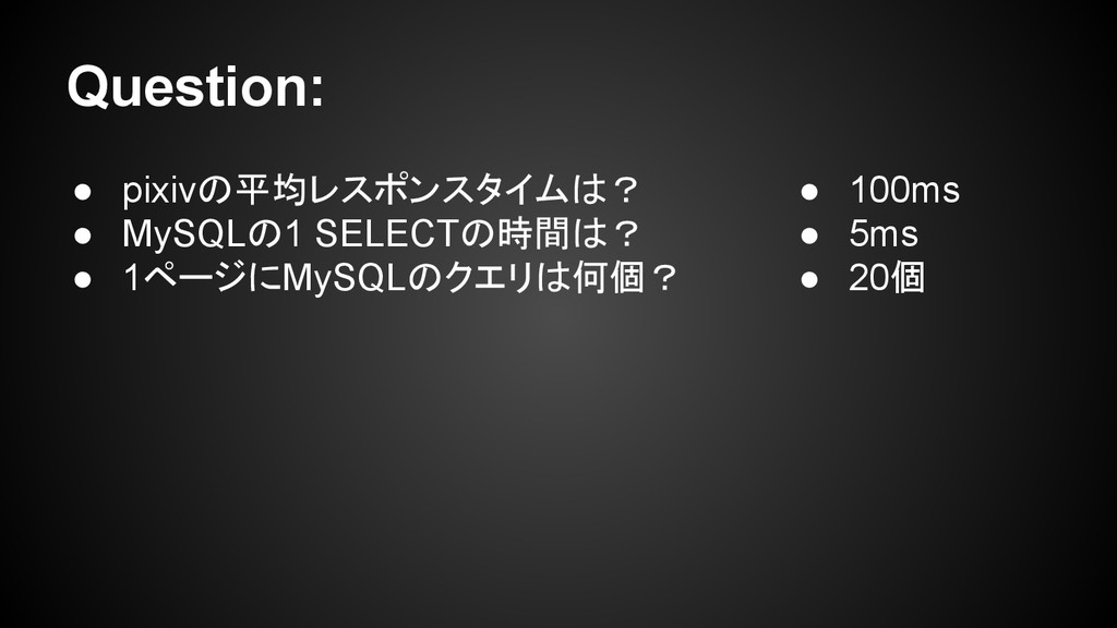 Question: ● pixivの平均レスポンスタイムは? ● MySQLの1 SELECT...