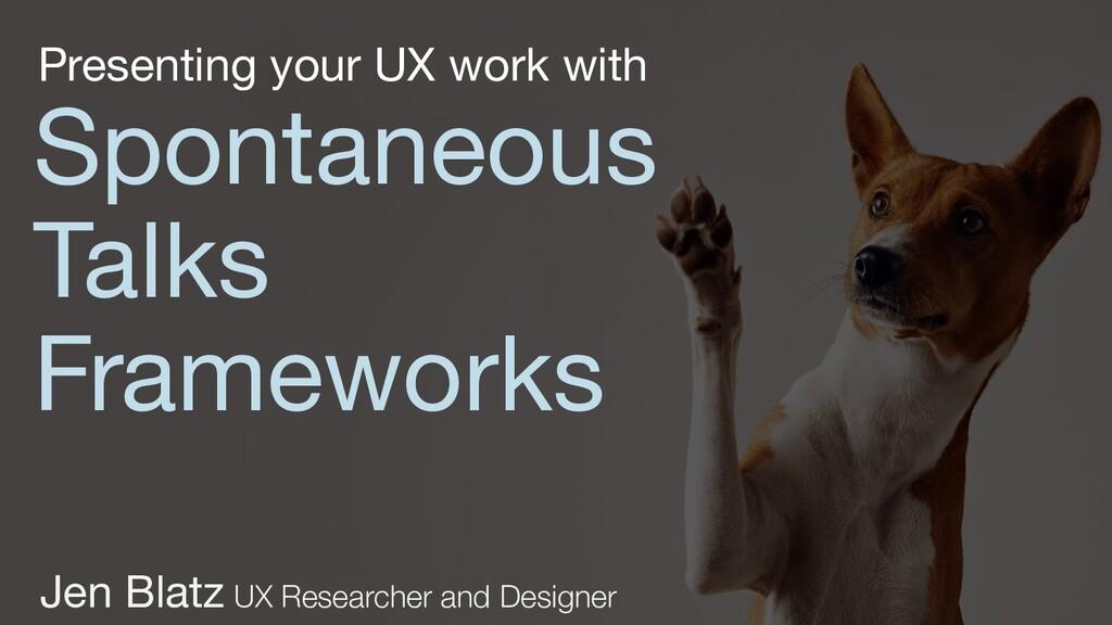 Spontaneous Talks Frameworks Jen Blatz UX Resea...