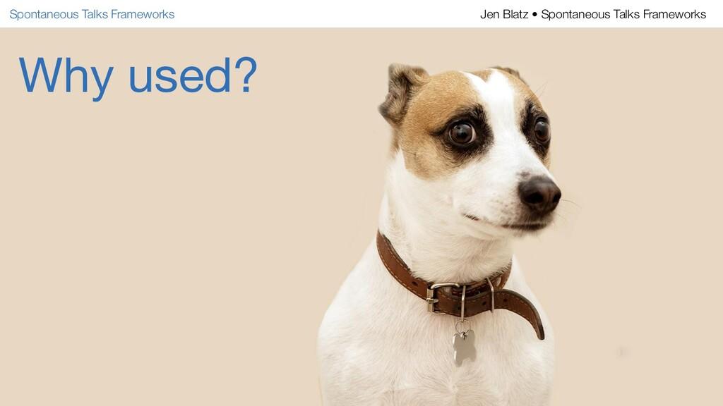 Why used? Spontaneous Talks Frameworks Jen Blat...