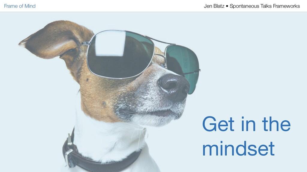 Get in the mindset Frame of Mind Jen Blatz • Sp...