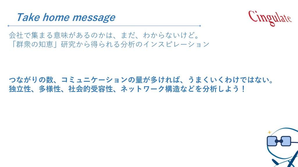 Take home message 会社で集まる意味があるのかは、まだ、わからないけど。 「群...