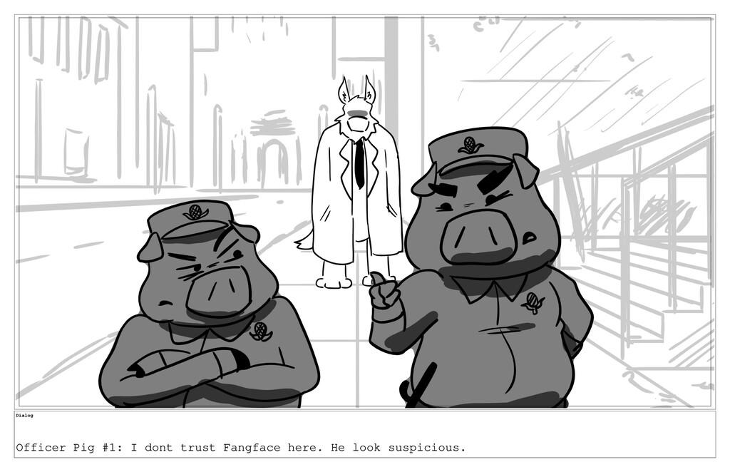 Dialog Officer Pig #1: I dont trust Fangface he...