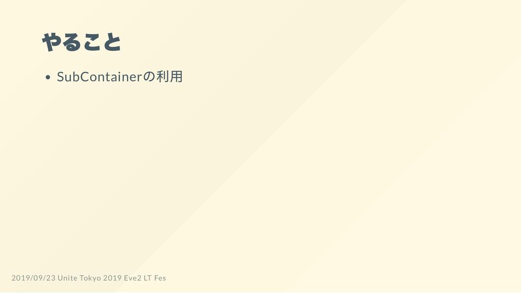 やること SubContainer の利用 2019/09/23 Unite Tokyo 20...