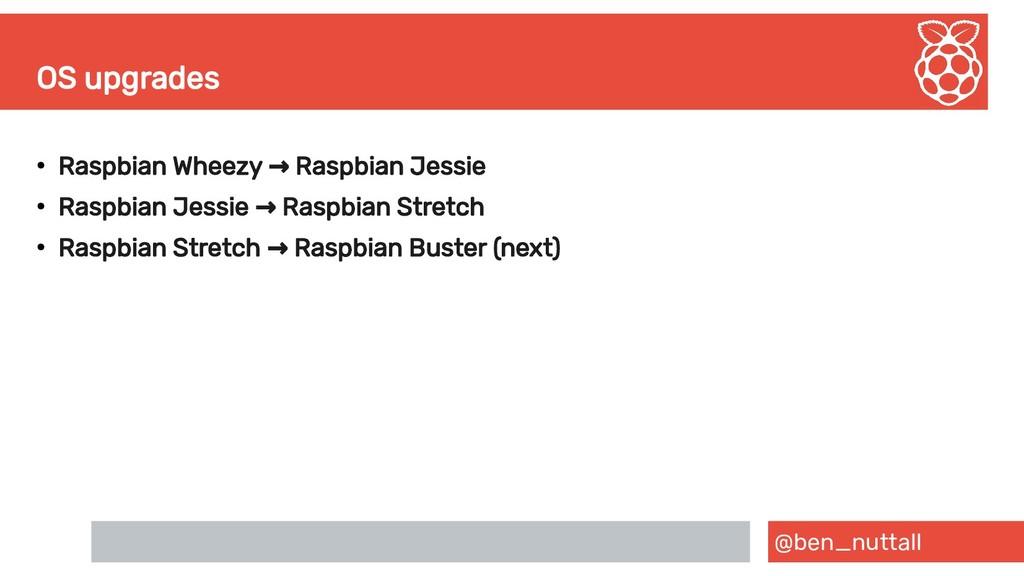 @ben_nuttall OS upgrades ● Raspbian Wheezy Rasp...
