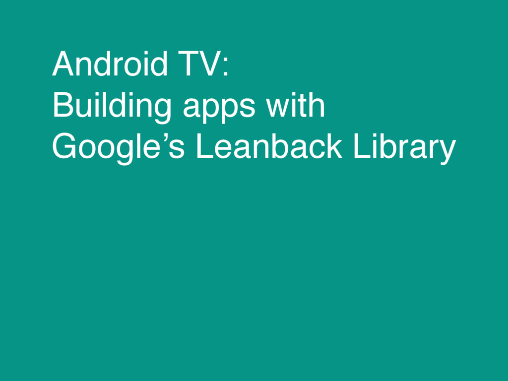 Android TV: Building apps with Google's Leanbac...