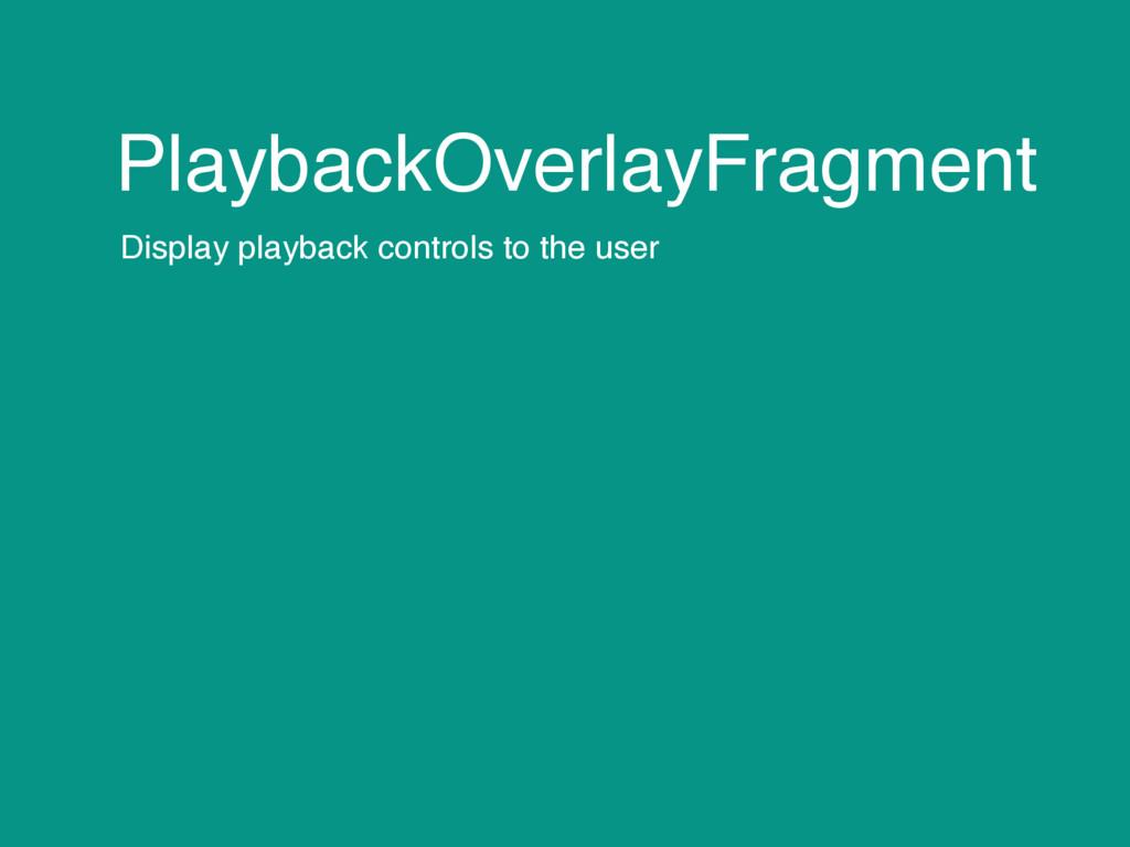 PlaybackOverlayFragment Display playback contro...