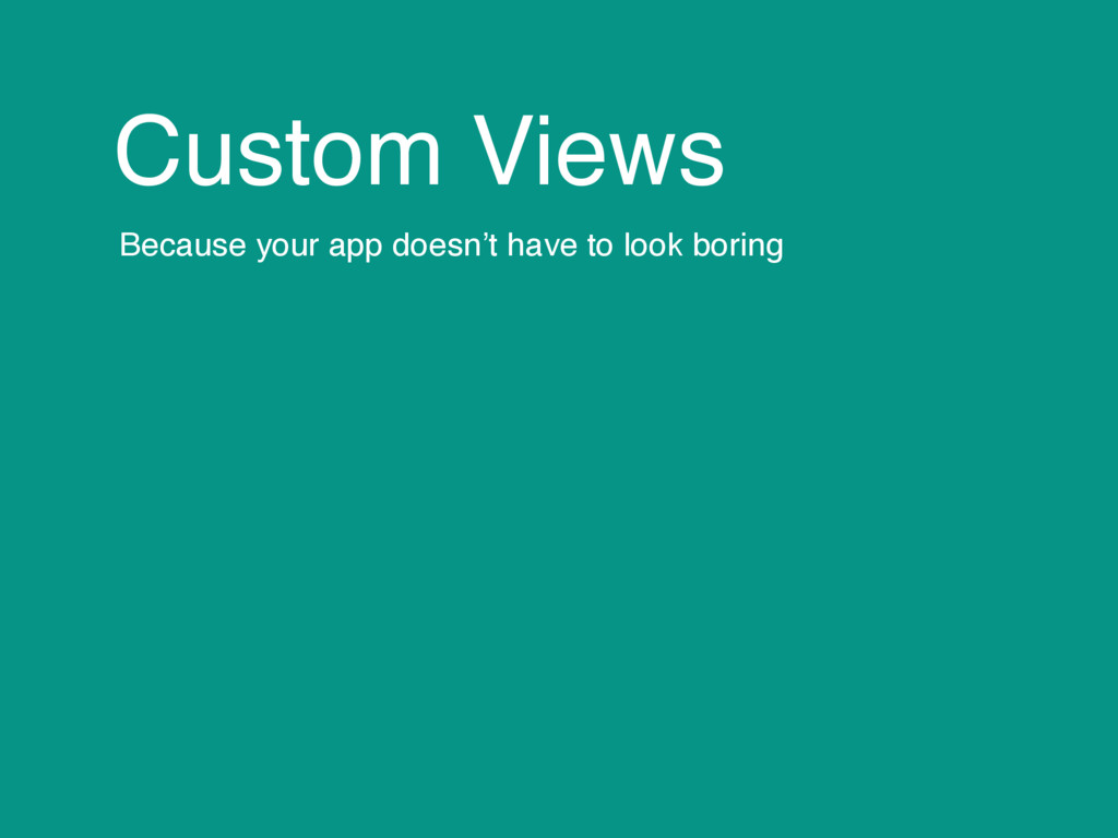 Custom Views Because your app doesn't have to l...