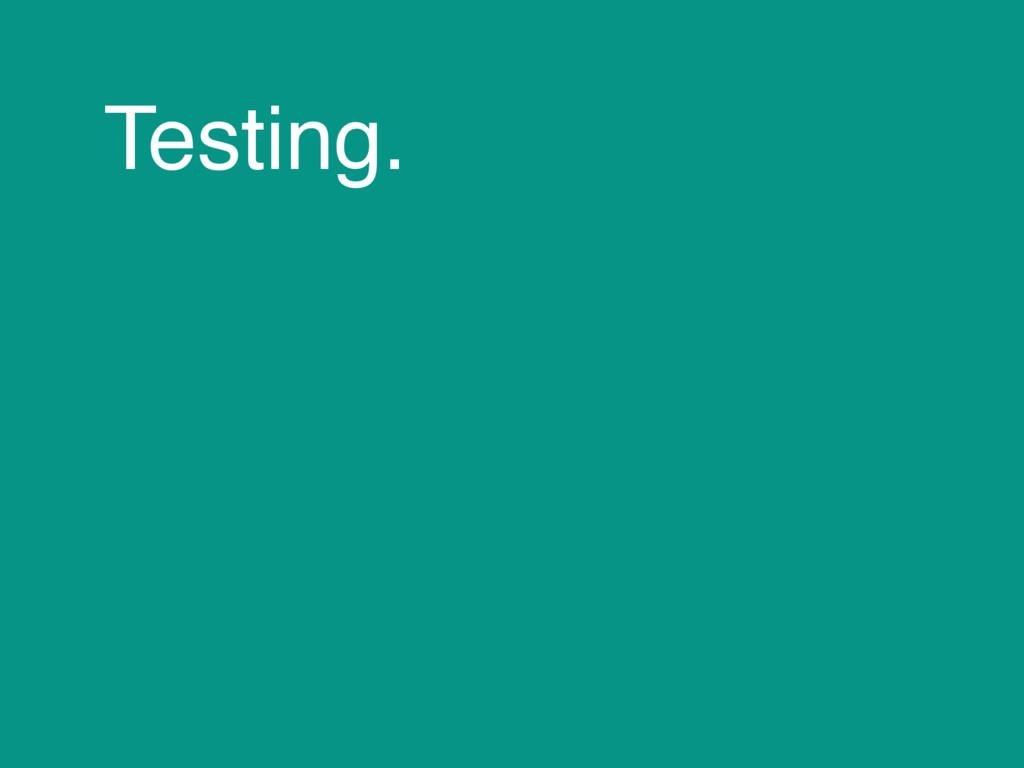 Testing.