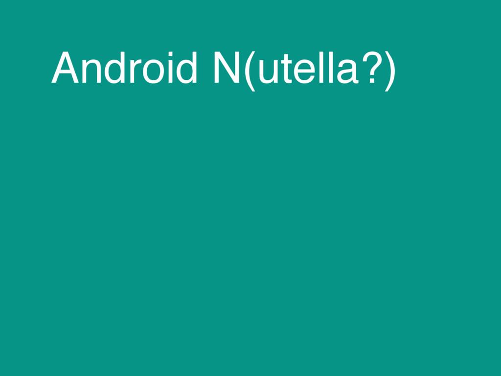 Android N(utella?)