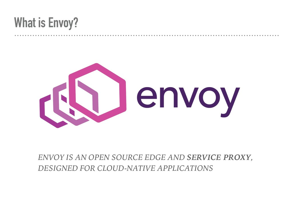 What is Envoy? ENVOY IS AN OPEN SOURCE EDGE AND...