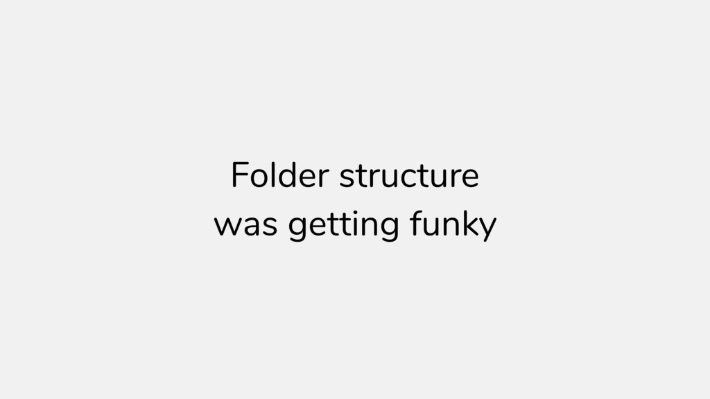 Folder structure was getting funky