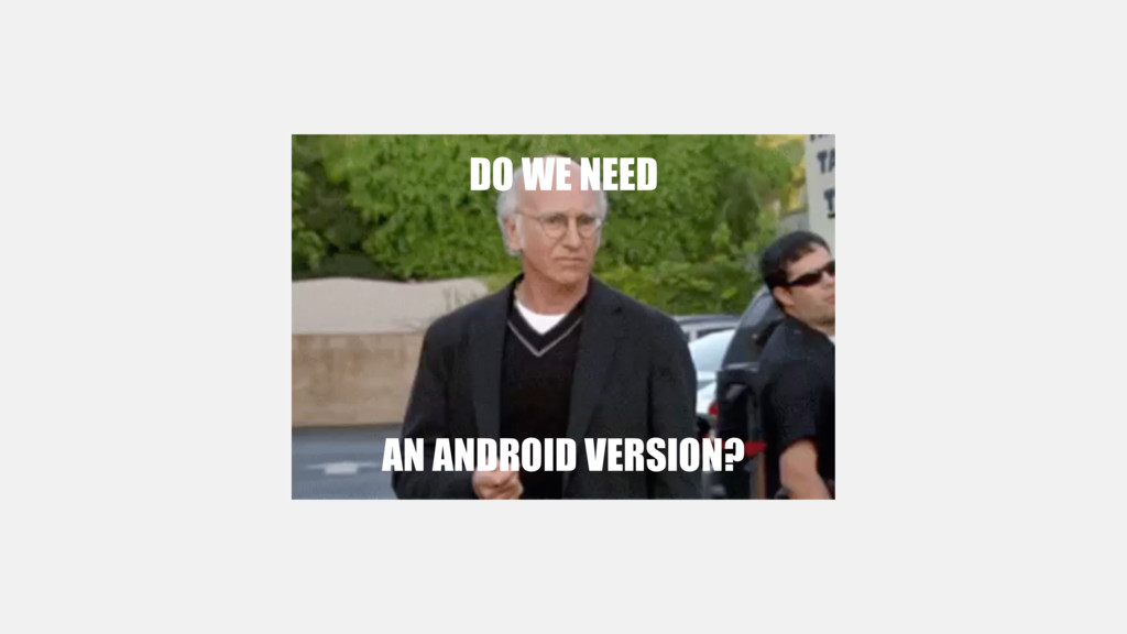 DO WE NEED AN ANDROID VERSION?
