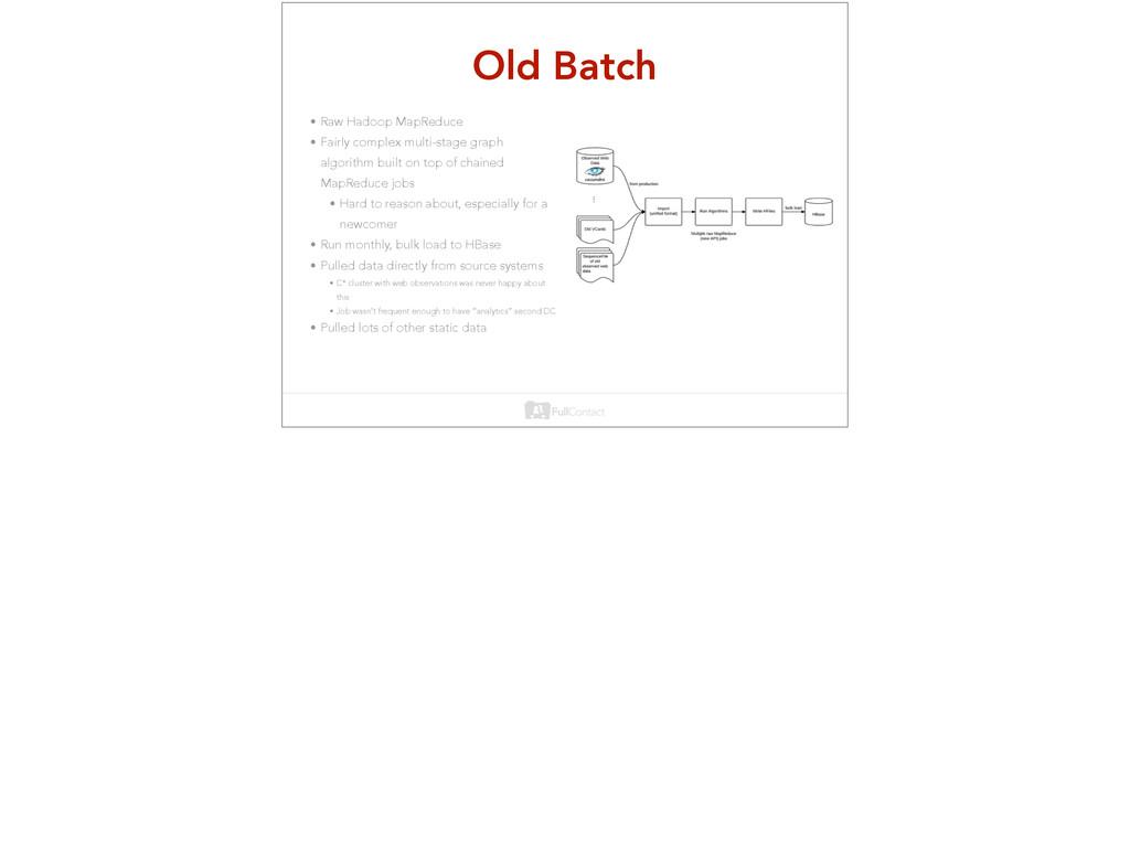 Old Batch • Raw Hadoop MapReduce • Fairly compl...