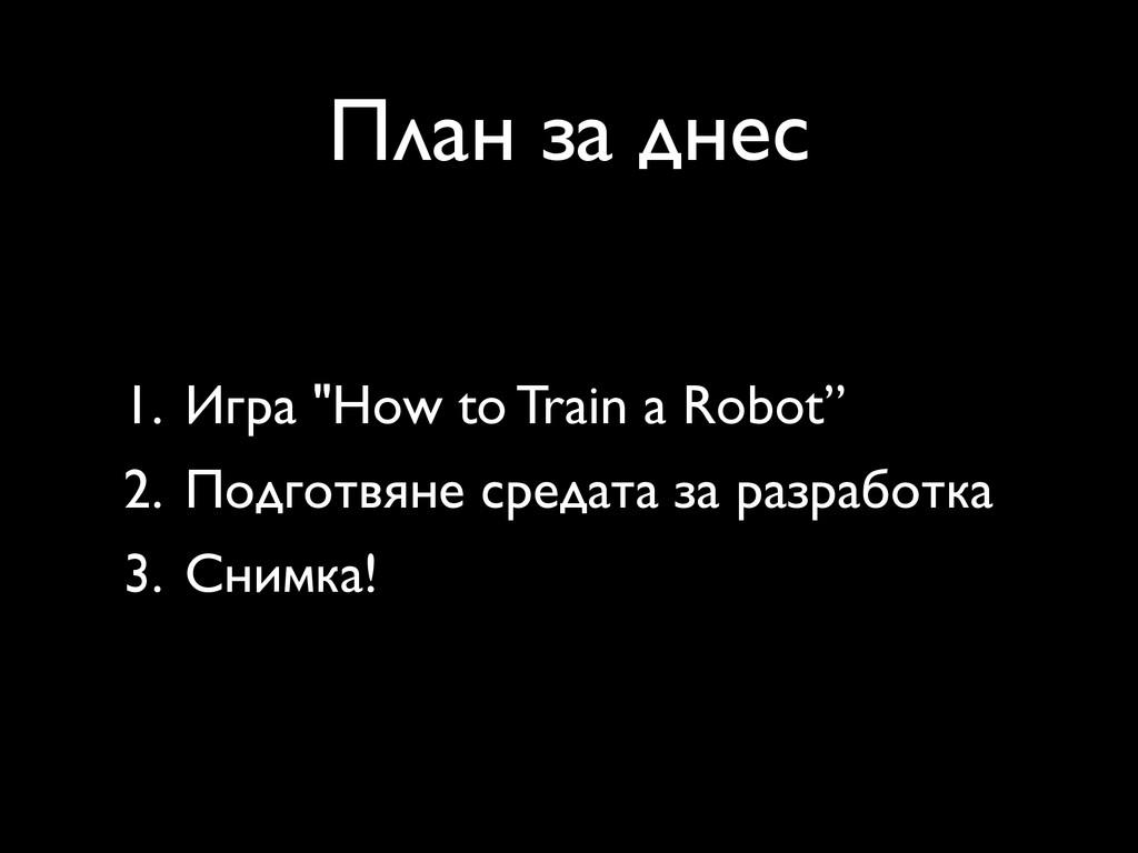 "План за днес 1. Игра ""How to Train a Robot"" 2. ..."