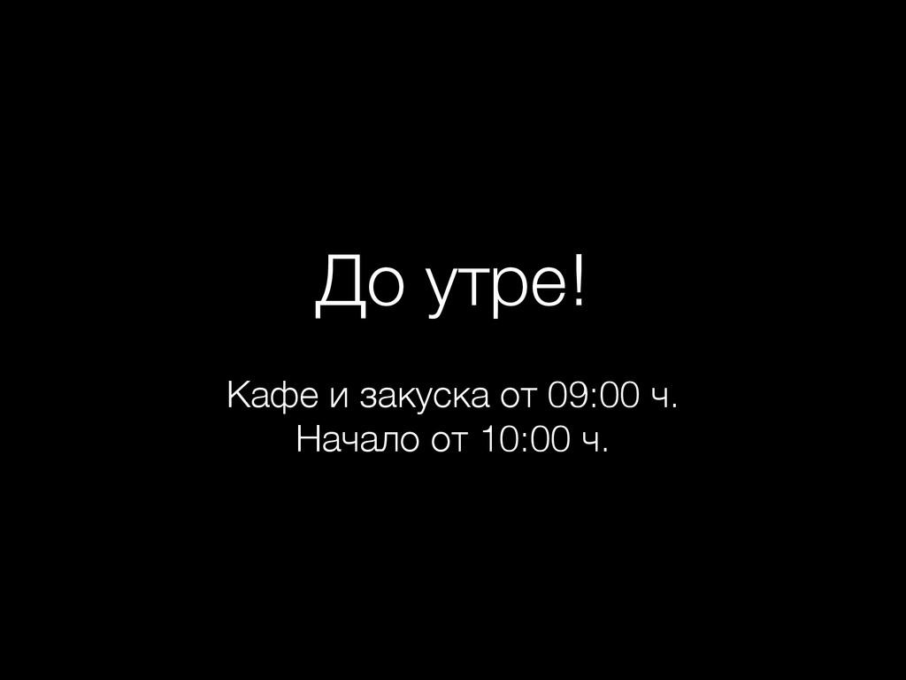 До утре! Кафе и закуска от 09:00 ч. Начало от ...