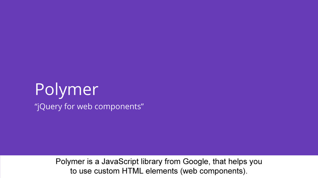 """Polymer """"jQuery for web components"""" Polymer is ..."""