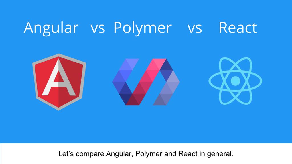Angular vs Polymer vs React Let's compare Angul...