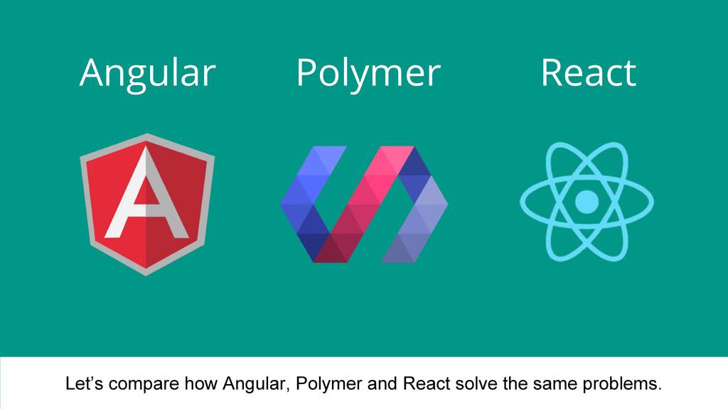 Angular Polymer React Let's compare how Angular...
