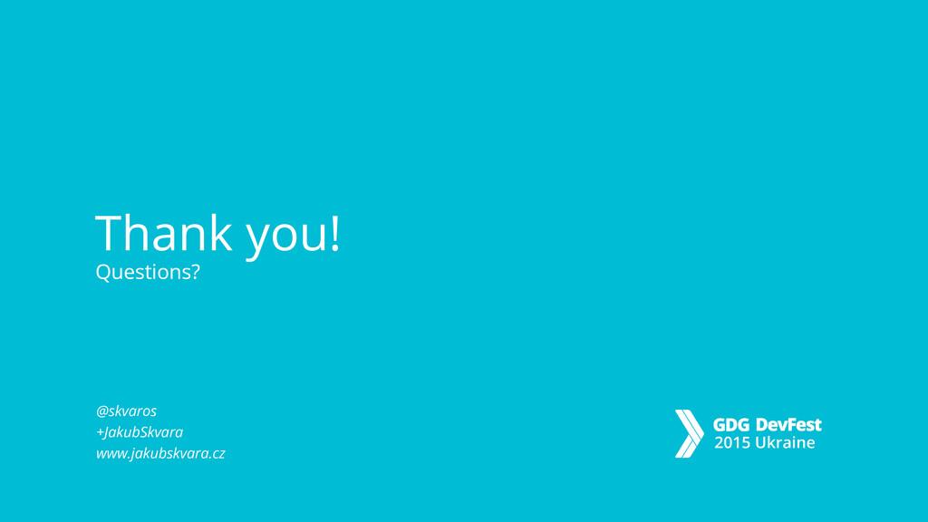 Thank you! Questions? Questions? @skvaros +Jaku...