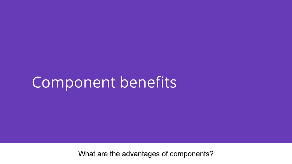 Component benefits What are the advantages of c...