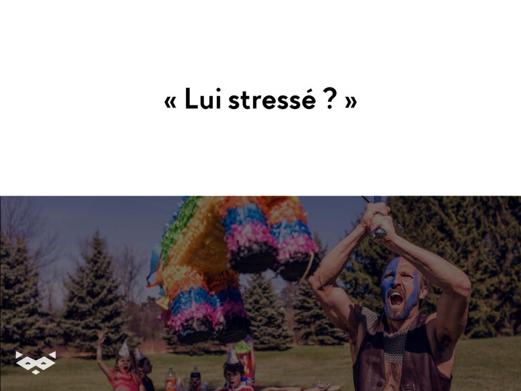 « Lui stressé ? »
