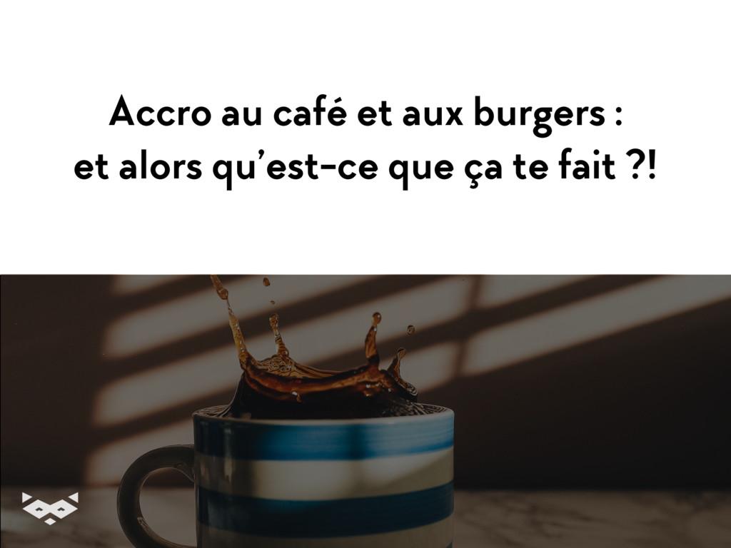 Accro au café et aux burgers : et alors qu'est-...