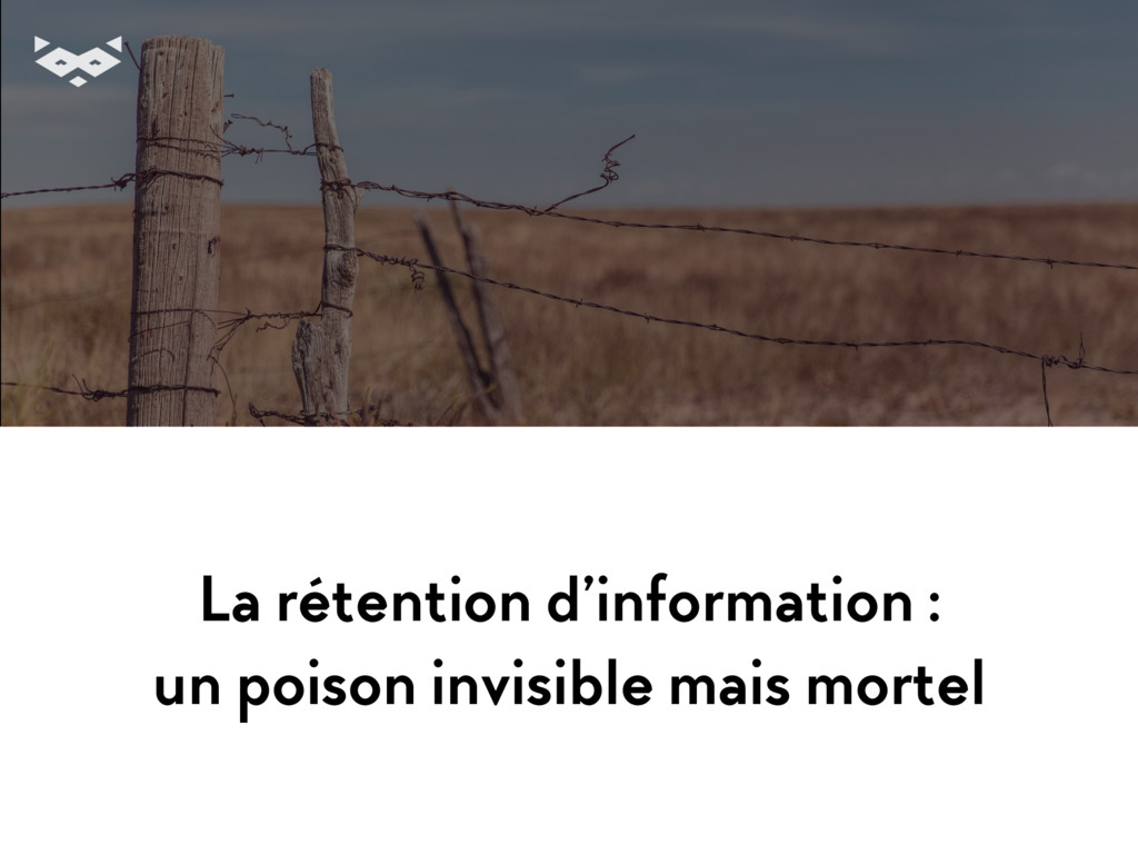 La rétention d'information : un poison invisibl...