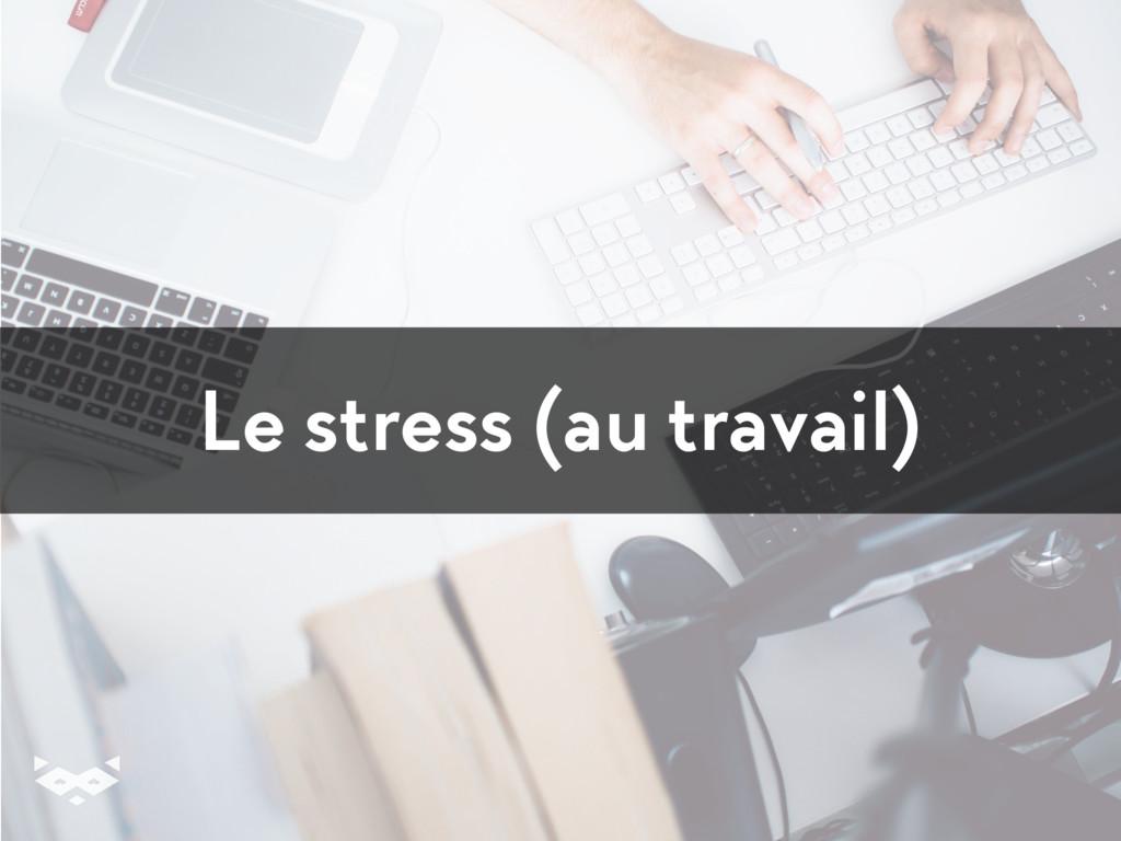 Le stress (au travail)