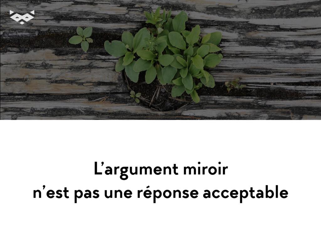 L'argument miroir n'est pas une réponse accept...