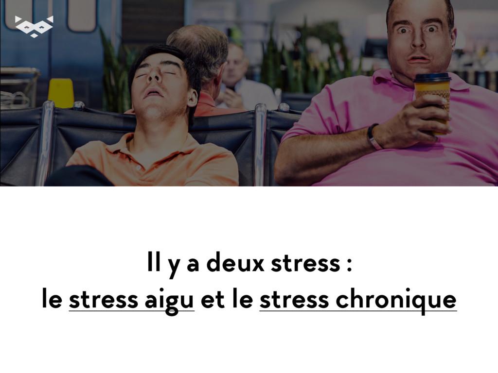 Il y a deux stress : le stress aigu et le stres...