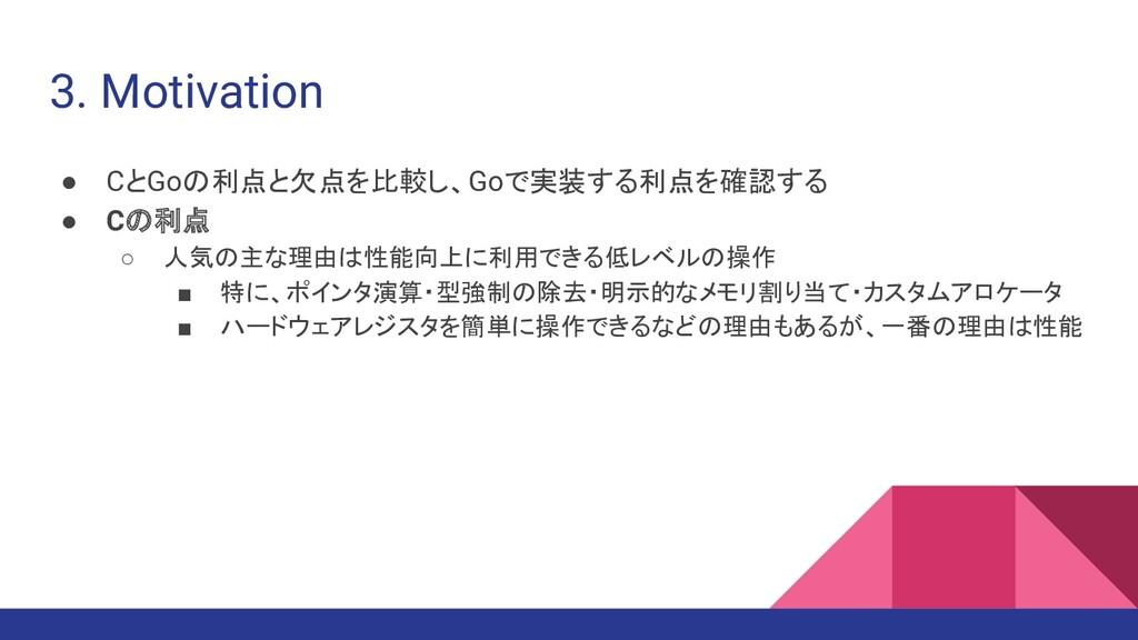 3. Motivation ● CとGoの利点と欠点を比較し、Goで実装する利点を確認する ●...