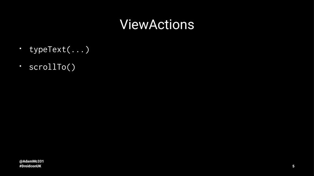 ViewActions • typeText(...) • scrollTo() @AdamM...