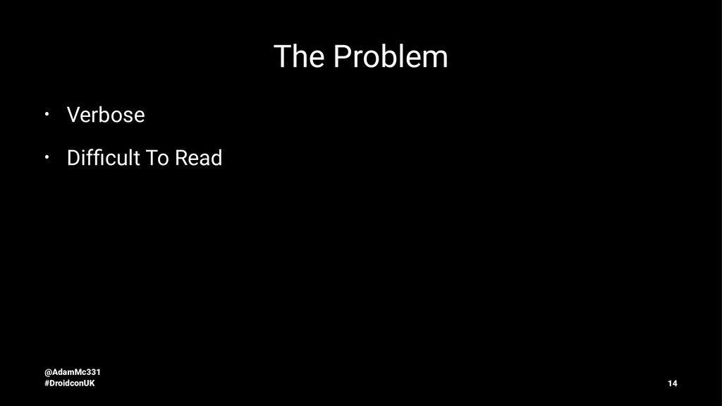 The Problem • Verbose • Difficult To Read @AdamM...