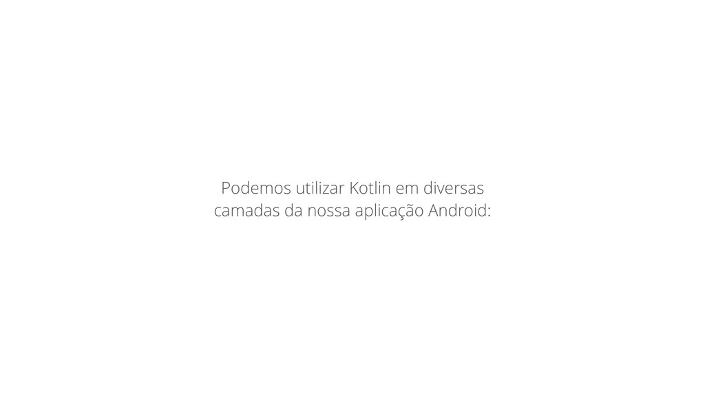 Podemos utilizar Kotlin em diversas camadas da ...