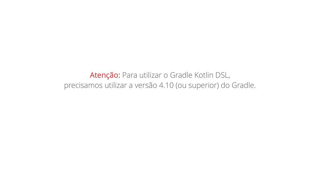 Atenção: Para utilizar o Gradle Kotlin DSL, pre...