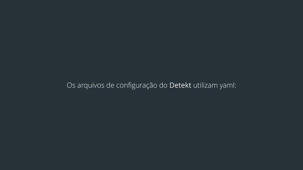 Os arquivos de configuração do Detekt utilizam y...