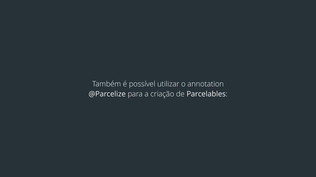 Também é possível utilizar o annotation @Parcel...