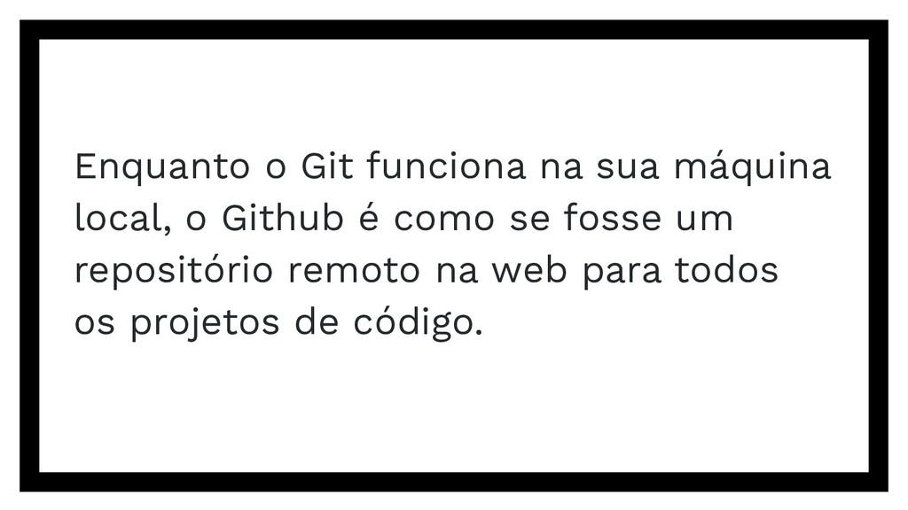 Enquanto o Git funciona na sua máquina local, o...