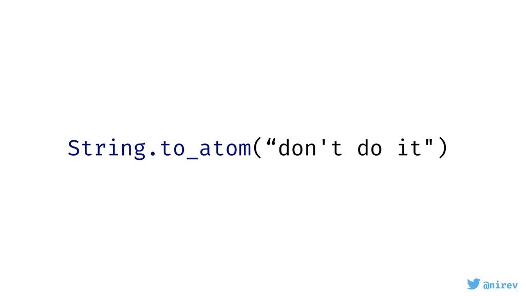 "@nirev String.to_atom(""don't do it"")"